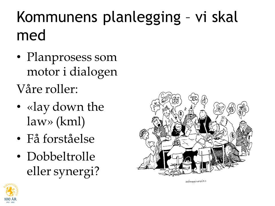 Kommunens planlegging – vi skal med • Planprosess som motor i dialogen Våre roller: • «lay down the law» (kml) • Få forståelse • Dobbeltrolle eller sy