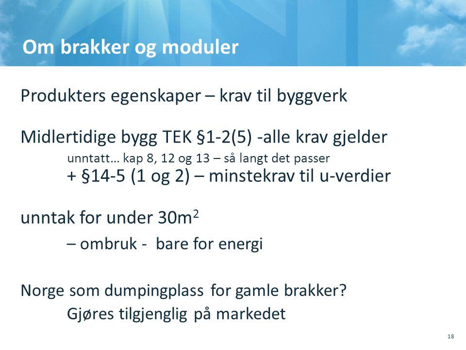 Om brakker og moduler Produkters egenskaper – krav til byggverk Midlertidige bygg TEK §1-2(5) -alle krav gjelder unntatt… kap 8, 12 og 13 – så langt