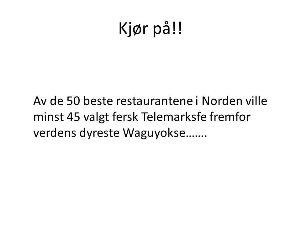 Kjør på!! Av de 50 beste restaurantene i Norden ville minst 45 valgt fersk Telemarksfe fremfor verdens dyreste Waguyokse…….