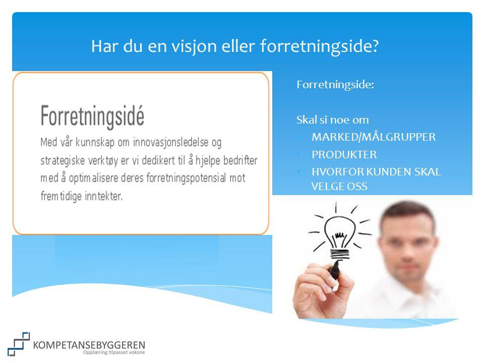 Har du en visjon eller forretningside? Forretningside: Skal si noe om • MARKED/MÅLGRUPPER • PRODUKTER • HVORFOR KUNDEN SKAL VELGE OSS