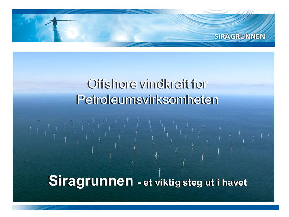 Siragrunnen - et viktig steg ut i havet Offshore vindkraft for Petroleumsvirksomheten Offshore vindkraft for Petroleumsvirksomheten