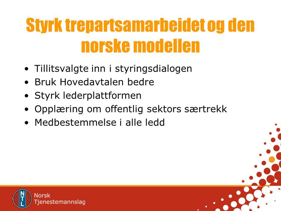 Styrk trepartsamarbeidet og den norske modellen •Tillitsvalgte inn i styringsdialogen •Bruk Hovedavtalen bedre •Styrk lederplattformen •Opplæring om o