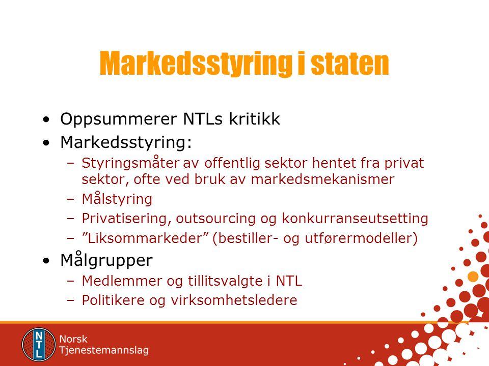 Markedsstyring i staten •Oppsummerer NTLs kritikk •Markedsstyring: –Styringsmåter av offentlig sektor hentet fra privat sektor, ofte ved bruk av marke