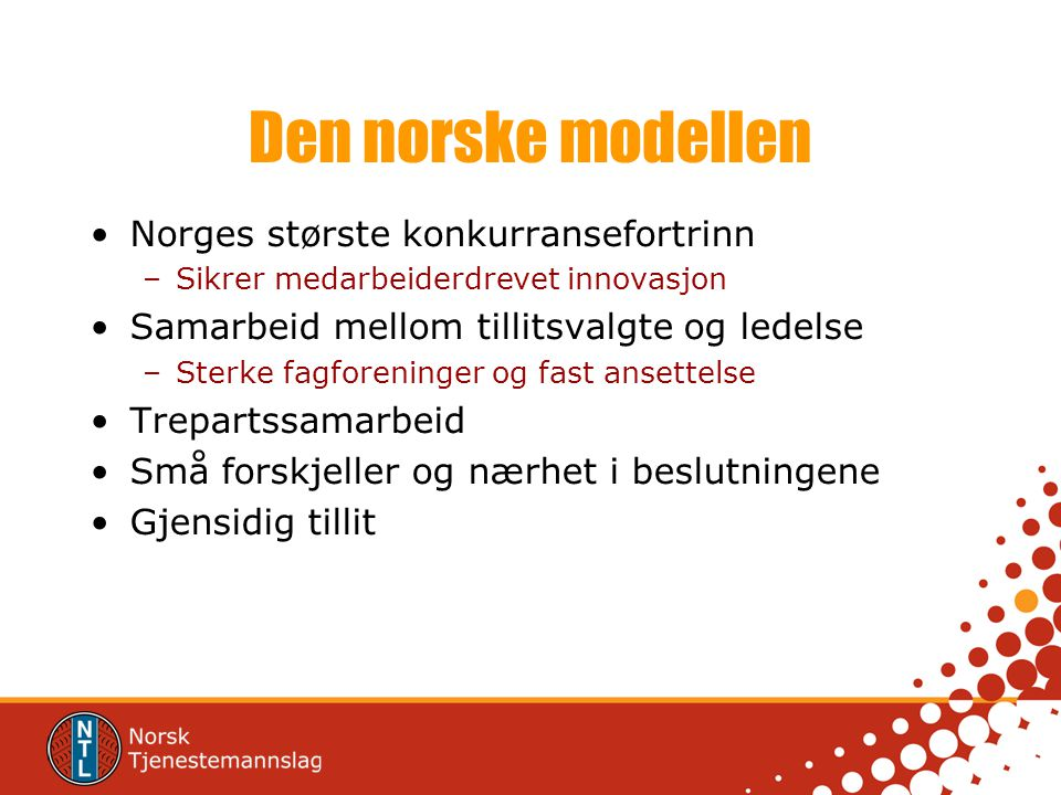 Den norske modellen •Norges største konkurransefortrinn –Sikrer medarbeiderdrevet innovasjon •Samarbeid mellom tillitsvalgte og ledelse –Sterke fagfor