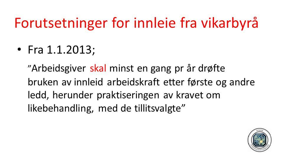 """Forutsetninger for innleie fra vikarbyrå • Fra 1.1.2013; """" Arbeidsgiver skal minst en gang pr år drøfte bruken av innleid arbeidskraft etter første og"""