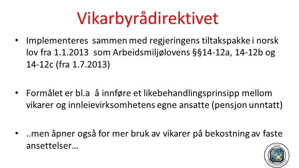 Vikarbyrådirektivet • Implementeres sammen med regjeringens tiltakspakke i norsk lov fra 1.1.2013 som Arbeidsmiljølovens §§14-12a, 14-12b og 14-12c (f