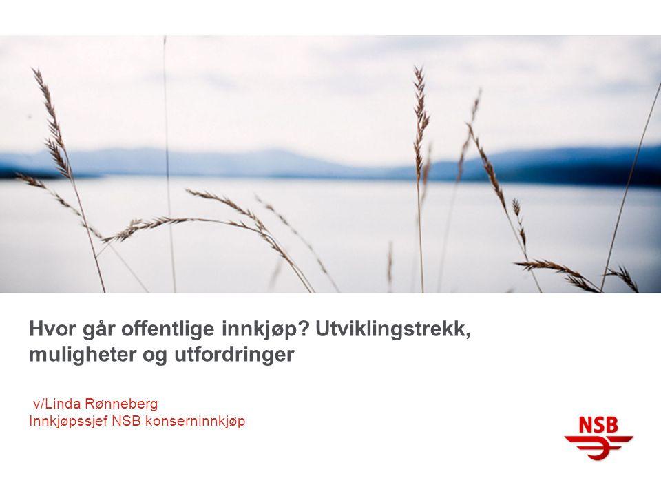 Hvor går offentlige innkjøp? Utviklingstrekk, muligheter og utfordringer v/Linda Rønneberg Innkjøpssjef NSB konserninnkjøp