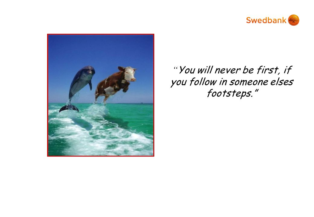 You will never be first, if you follow in someone elses footsteps.