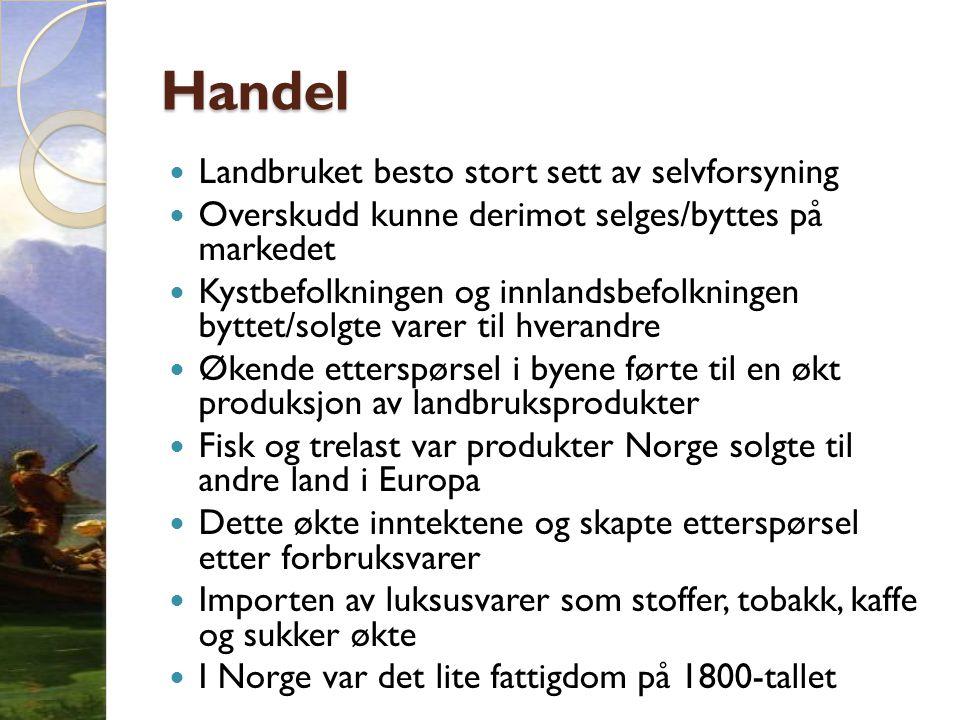 Handel  Landbruket besto stort sett av selvforsyning  Overskudd kunne derimot selges/byttes på markedet  Kystbefolkningen og innlandsbefolkningen byttet/solgte varer til hverandre  Økende etterspørsel i byene førte til en økt produksjon av landbruksprodukter  Fisk og trelast var produkter Norge solgte til andre land i Europa  Dette økte inntektene og skapte etterspørsel etter forbruksvarer  Importen av luksusvarer som stoffer, tobakk, kaffe og sukker økte  I Norge var det lite fattigdom på 1800-tallet