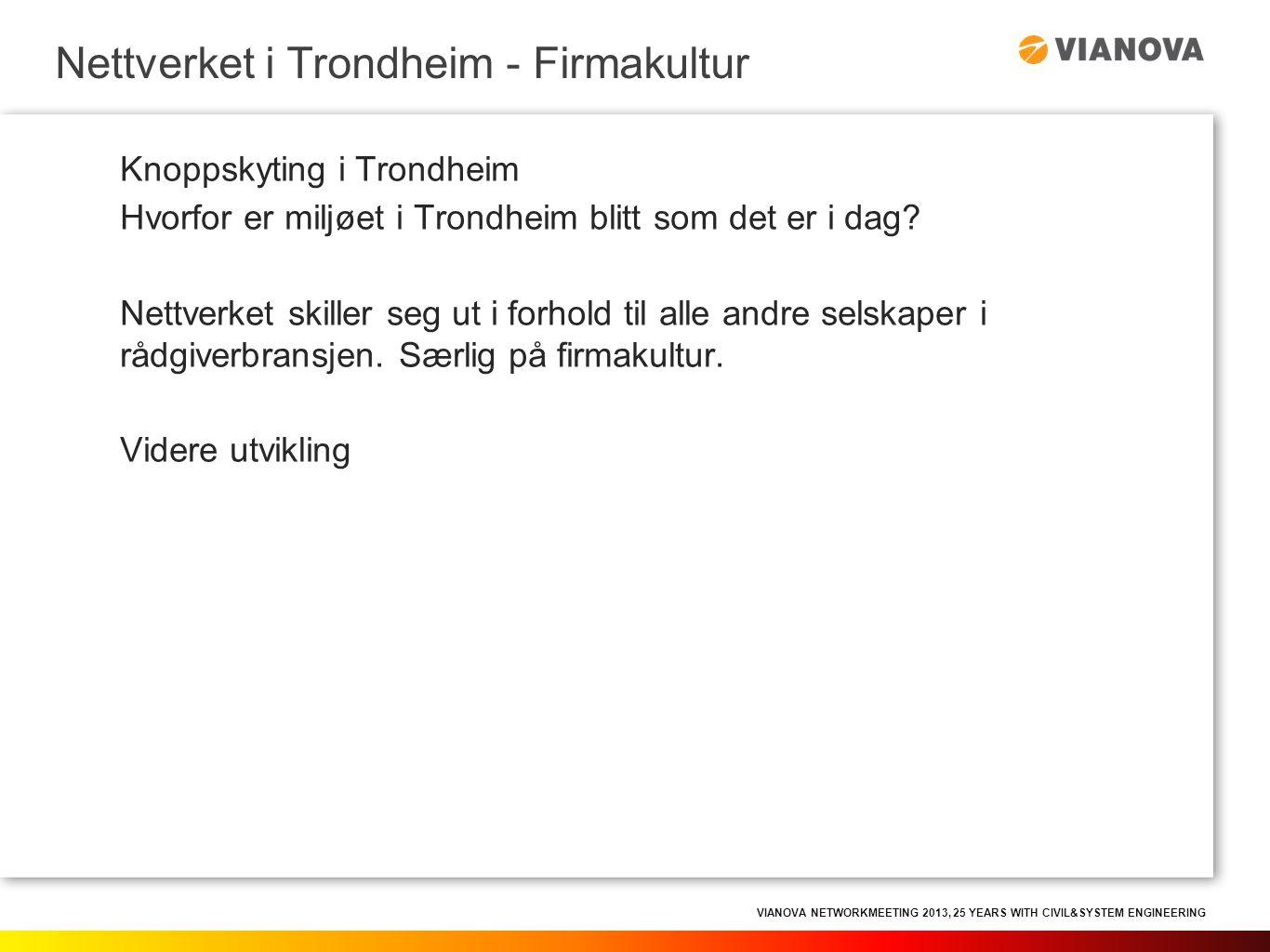 VIANOVA NETWORKMEETING 2013, 25 YEARS WITH CIVIL&SYSTEM ENGINEERING Status Trondheim vinteren 2010: • Aas-Jakobsen Trondheim AS (12) • ViaNova Trondheim AS (1) • ViaNova Systems AS (2) Nettverket i Trondheim - Firmakultur ViaNova Trondheim