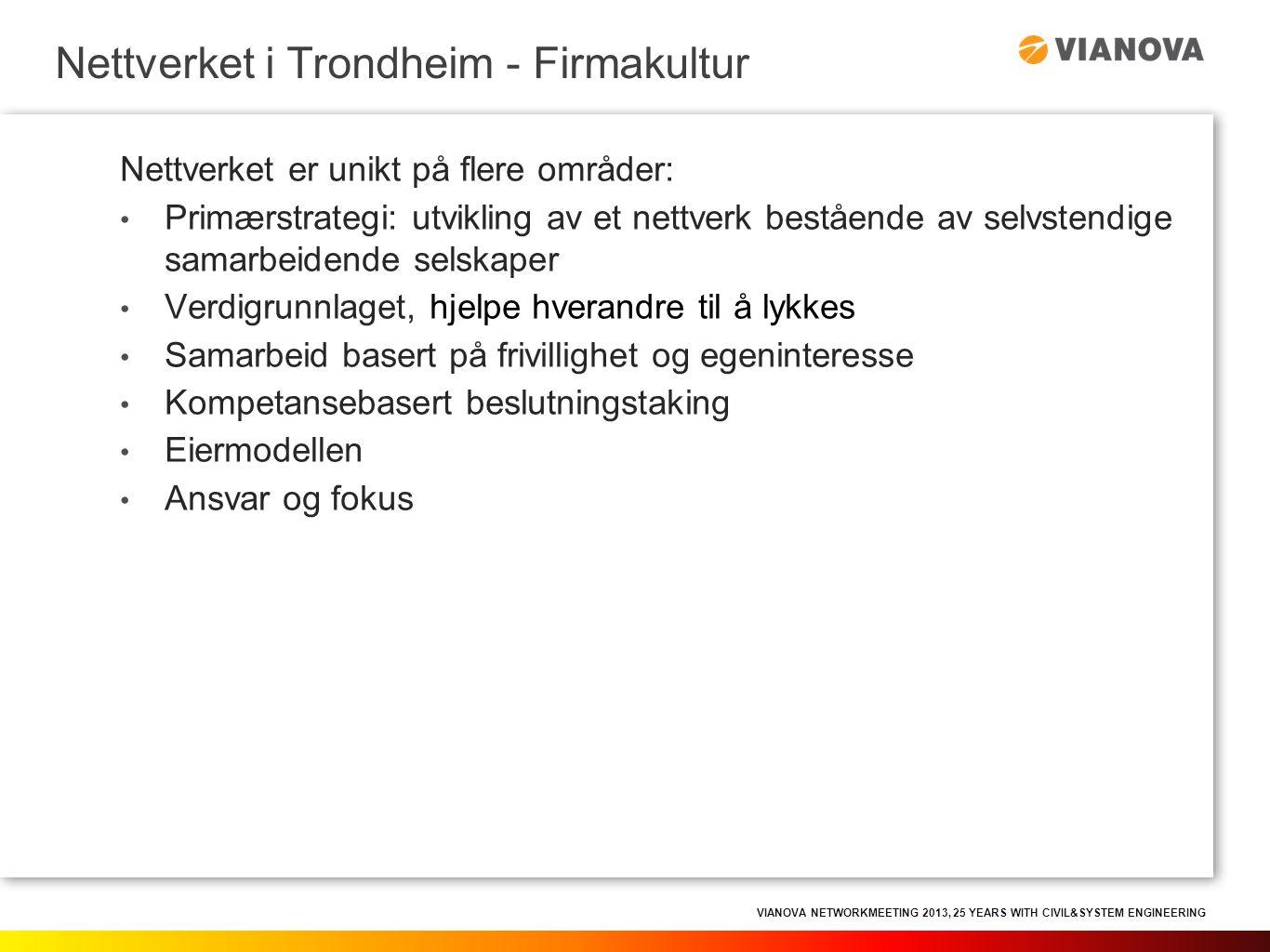 VIANOVA NETWORKMEETING 2013, 25 YEARS WITH CIVIL&SYSTEM ENGINEERING Nettverket er unikt på flere områder: • Primærstrategi: utvikling av et nettverk bestående av selvstendige samarbeidende selskaper • Verdigrunnlaget, hjelpe hverandre til å lykkes • Samarbeid basert på frivillighet og egeninteresse • Kompetansebasert beslutningstaking • Eiermodellen • Ansvar og fokus Nettverket i Trondheim - Firmakultur