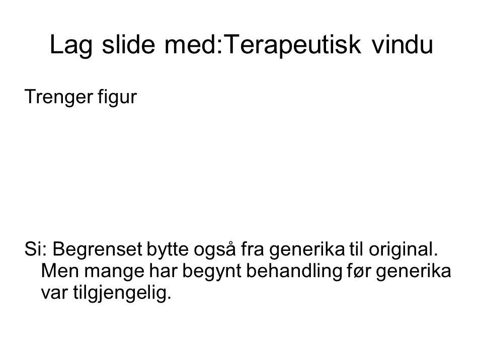 Lag slide med:Terapeutisk vindu Trenger figur Si: Begrenset bytte også fra generika til original. Men mange har begynt behandling før generika var til