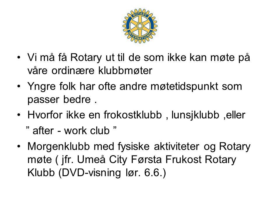 •Vi må få Rotary ut til de som ikke kan møte på våre ordinære klubbmøter •Yngre folk har ofte andre møtetidspunkt som passer bedre.