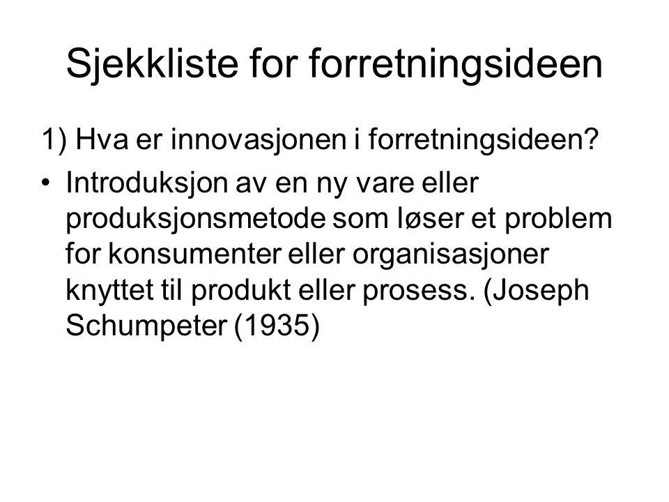 Sjekkliste for forretningsideen 1) Hva er innovasjonen i forretningsideen? •Introduksjon av en ny vare eller produksjonsmetode som løser et problem fo