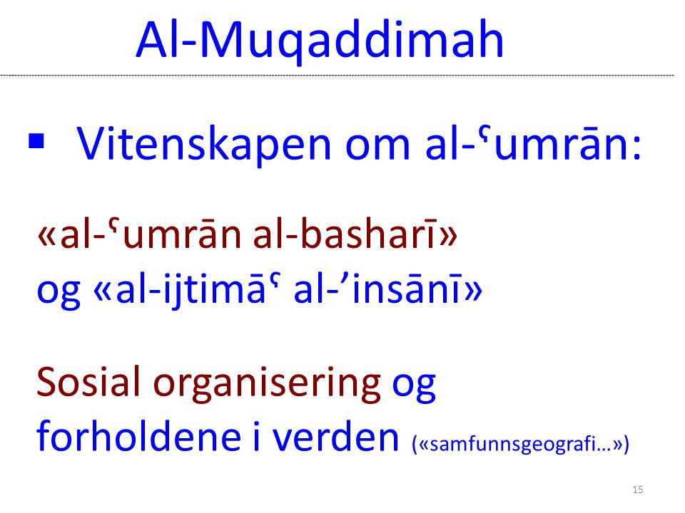 Sosial organisering og forholdene i verden («samfunnsgeografi…») Al-Muqaddimah 15  Vitenskapen om al-ˤumrān: «al-ˁumrān al-basharī» og «al-ijtimāˁ al