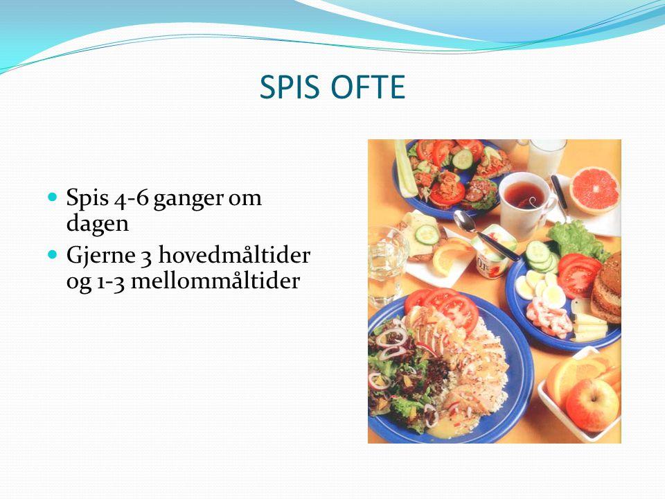 SPIS OFTE  Spis 4-6 ganger om dagen  Gjerne 3 hovedmåltider og 1-3 mellommåltider