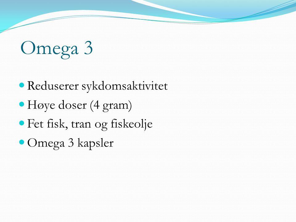 Omega 3  Reduserer sykdomsaktivitet  Høye doser (4 gram)  Fet fisk, tran og fiskeolje  Omega 3 kapsler