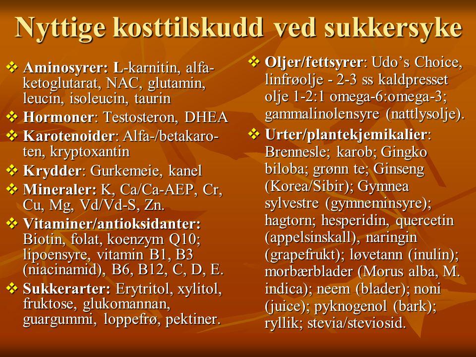 Nyttige kosttilskudd ved sukkersyke  Aminosyrer: L-karnitin, alfa- ketoglutarat, NAC, glutamin, leucin, isoleucin, taurin  Hormoner: Testosteron, DH
