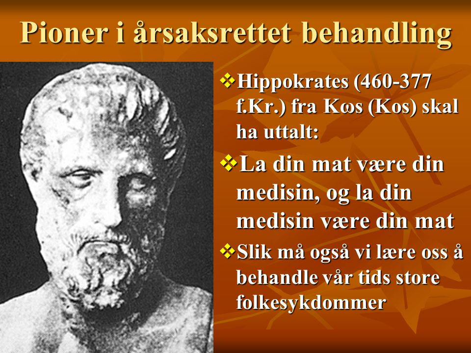 Pioner i årsaksrettet behandling  Hippokrates (460-377 f.Kr.) fra Kωѕ (Kos) skal ha uttalt:  La din mat være din medisin, og la din medisin være din