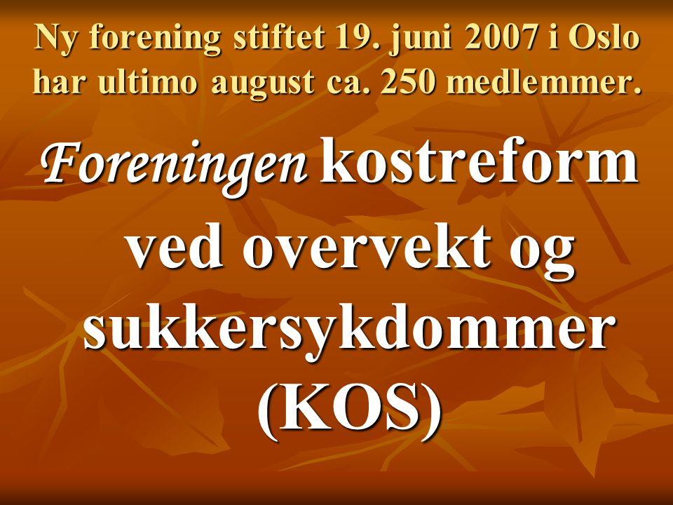 Ny forening stiftet 19. juni 2007 i Oslo har ultimo august ca. 250 medlemmer. Foreningen kostreform ved overvekt og sukkersykdommer (KOS)