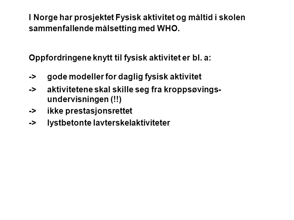 I Norge har prosjektet Fysisk aktivitet og måltid i skolen sammenfallende målsetting med WHO. Oppfordringene knytt til fysisk aktivitet er bl. a: ->go