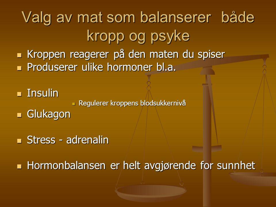 Valg av mat som balanserer både kropp og psyke  Kroppen reagerer på den maten du spiser  Produserer ulike hormoner bl.a.  Insulin  Regulerer kropp