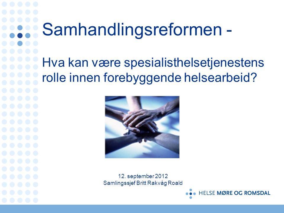 Samhandlingsreformen - Hva kan være spesialisthelsetjenestens rolle innen forebyggende helsearbeid? 12. september 2012 Samlingssjef Britt Rakvåg Roald