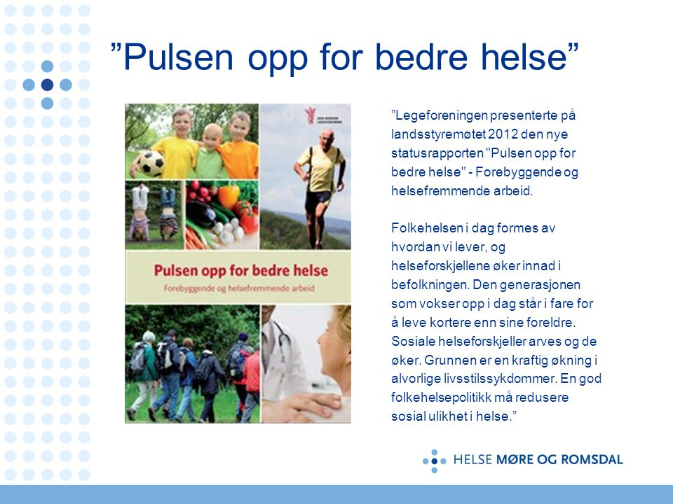 Pulsen opp for bedre helse Legeforeningen presenterte på landsstyremøtet 2012 den nye statusrapporten Pulsen opp for bedre helse - Forebyggende og helsefremmende arbeid.