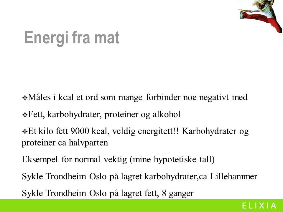 Energi fra mat  Måles i kcal et ord som mange forbinder noe negativt med  Fett, karbohydrater, proteiner og alkohol  Et kilo fett 9000 kcal, veldig