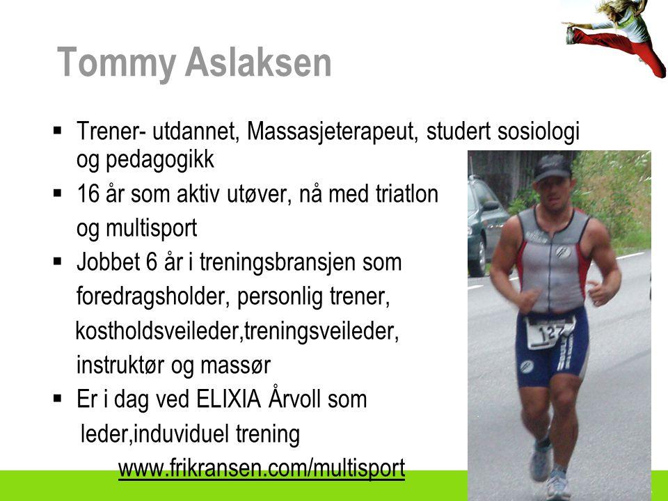 Tommy Aslaksen  Trener- utdannet, Massasjeterapeut, studert sosiologi og pedagogikk  16 år som aktiv utøver, nå med triatlon og multisport  Jobbet