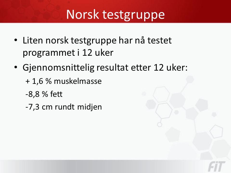 Norsk testgruppe • Liten norsk testgruppe har nå testet programmet i 12 uker • Gjennomsnittelig resultat etter 12 uker: + 1,6 % muskelmasse -8,8 % fett -7,3 cm rundt midjen