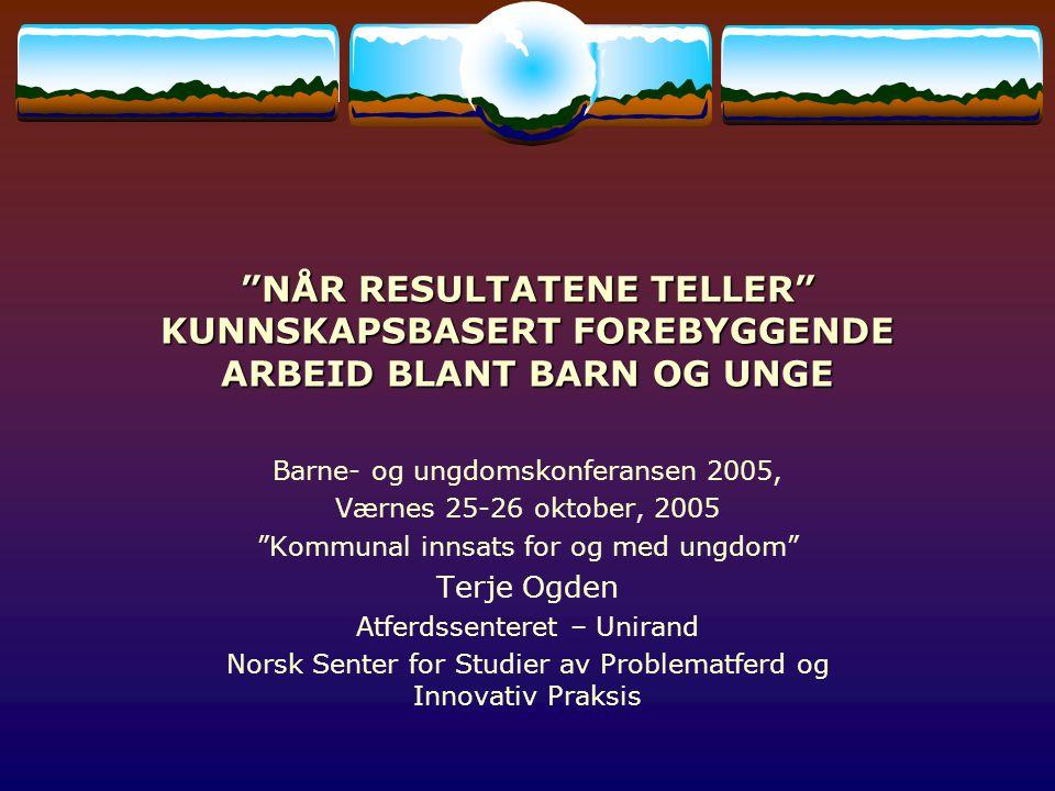 NÅR RESULTATENE TELLER KUNNSKAPSBASERT FOREBYGGENDE ARBEID BLANT BARN OG UNGE Barne- og ungdomskonferansen 2005, Værnes 25-26 oktober, 2005 Kommunal innsats for og med ungdom Terje Ogden Atferdssenteret – Unirand Norsk Senter for Studier av Problematferd og Innovativ Praksis
