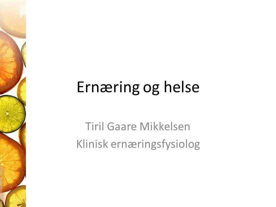 Ernæring og helse Tiril Gaare Mikkelsen Klinisk ernæringsfysiolog