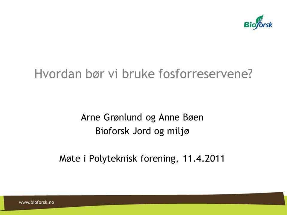 Hvordan bør vi bruke fosforreservene? Arne Grønlund og Anne Bøen Bioforsk Jord og miljø Møte i Polyteknisk forening, 11.4.2011