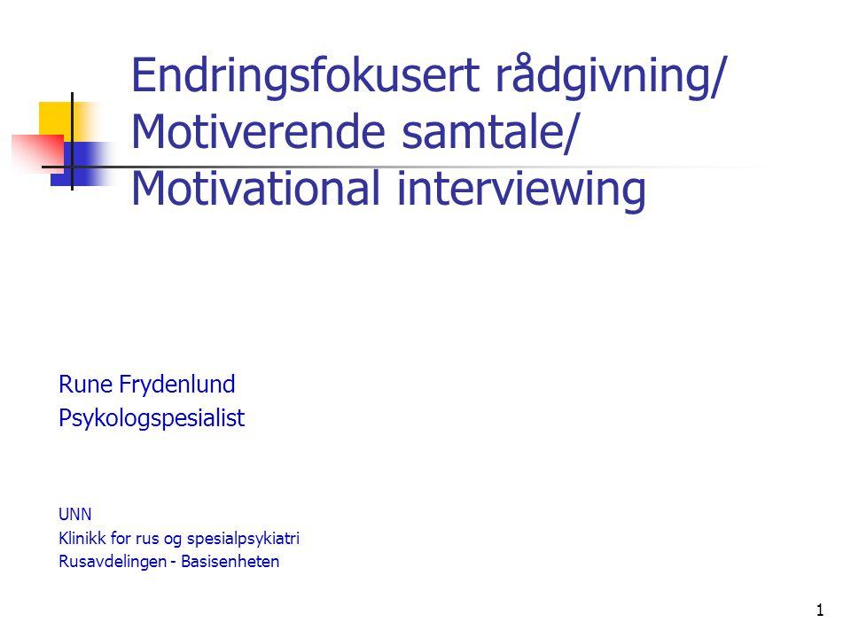 1 Endringsfokusert rådgivning/ Motiverende samtale/ Motivational interviewing Rune Frydenlund Psykologspesialist UNN Klinikk for rus og spesialpsykiat