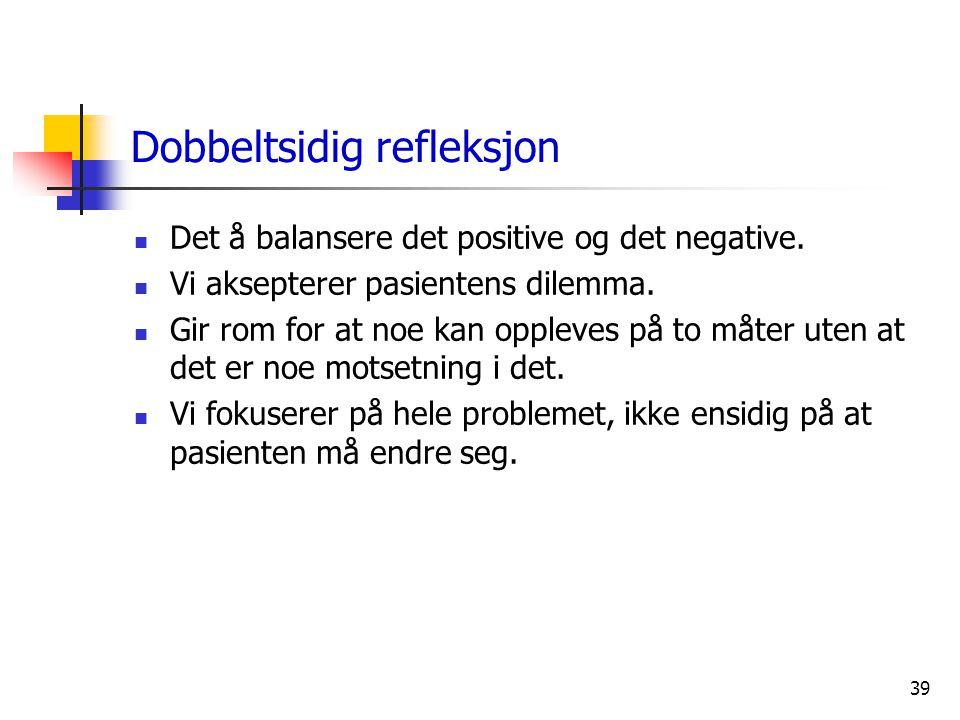 39 Dobbeltsidig refleksjon  Det å balansere det positive og det negative.  Vi aksepterer pasientens dilemma.  Gir rom for at noe kan oppleves på to