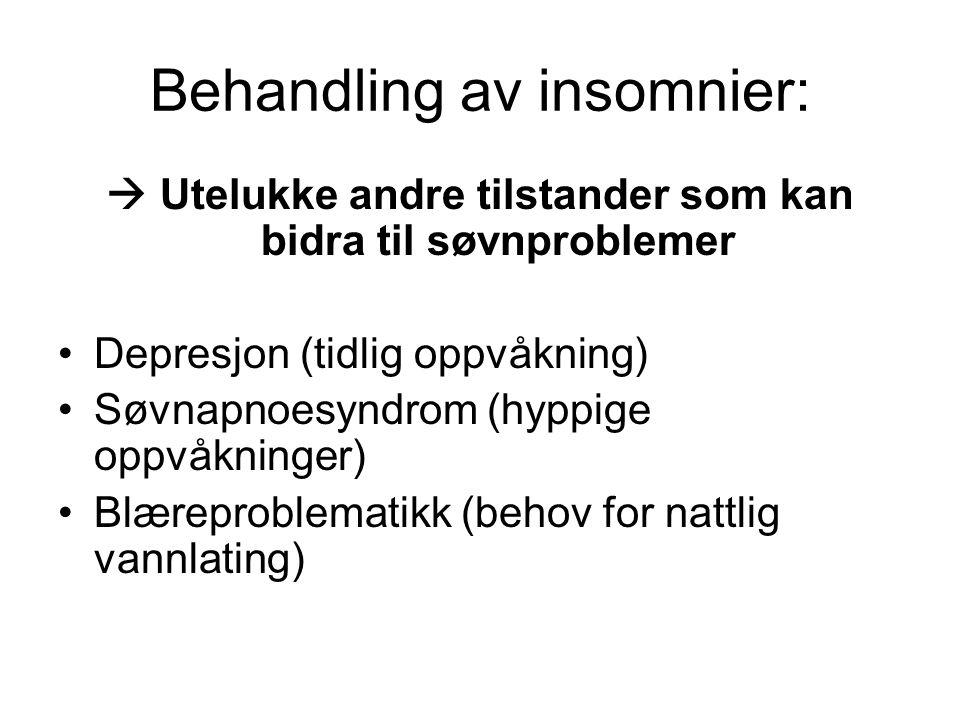 Behandling av insomnier:  Utelukke andre tilstander som kan bidra til søvnproblemer •Depresjon (tidlig oppvåkning) •Søvnapnoesyndrom (hyppige oppvåkninger) •Blæreproblematikk (behov for nattlig vannlating)