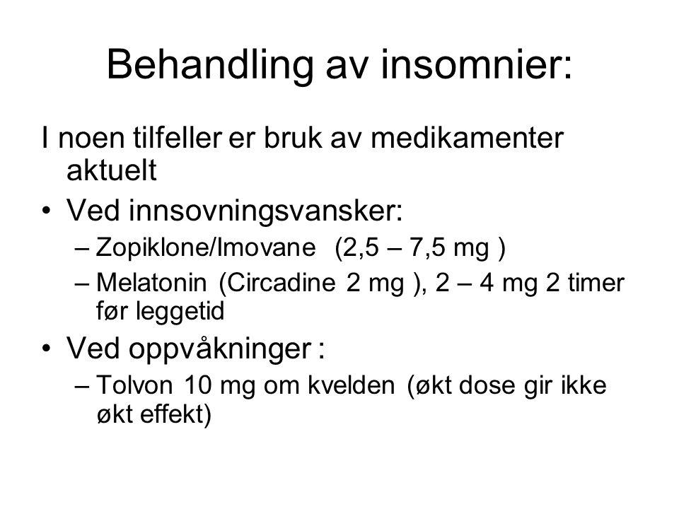 Behandling av insomnier: I noen tilfeller er bruk av medikamenter aktuelt •Ved innsovningsvansker: –Zopiklone/Imovane (2,5 – 7,5 mg ) –Melatonin (Circadine 2 mg ), 2 – 4 mg 2 timer før leggetid •Ved oppvåkninger : –Tolvon 10 mg om kvelden (økt dose gir ikke økt effekt)