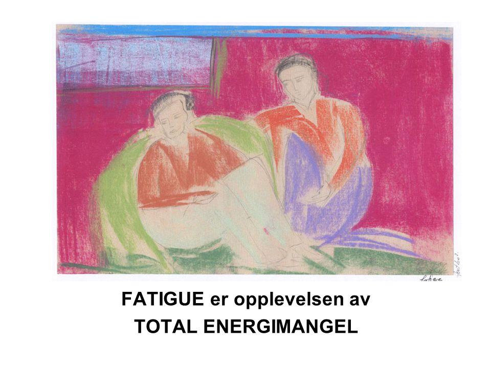FATIGUE er opplevelsen av TOTAL ENERGIMANGEL