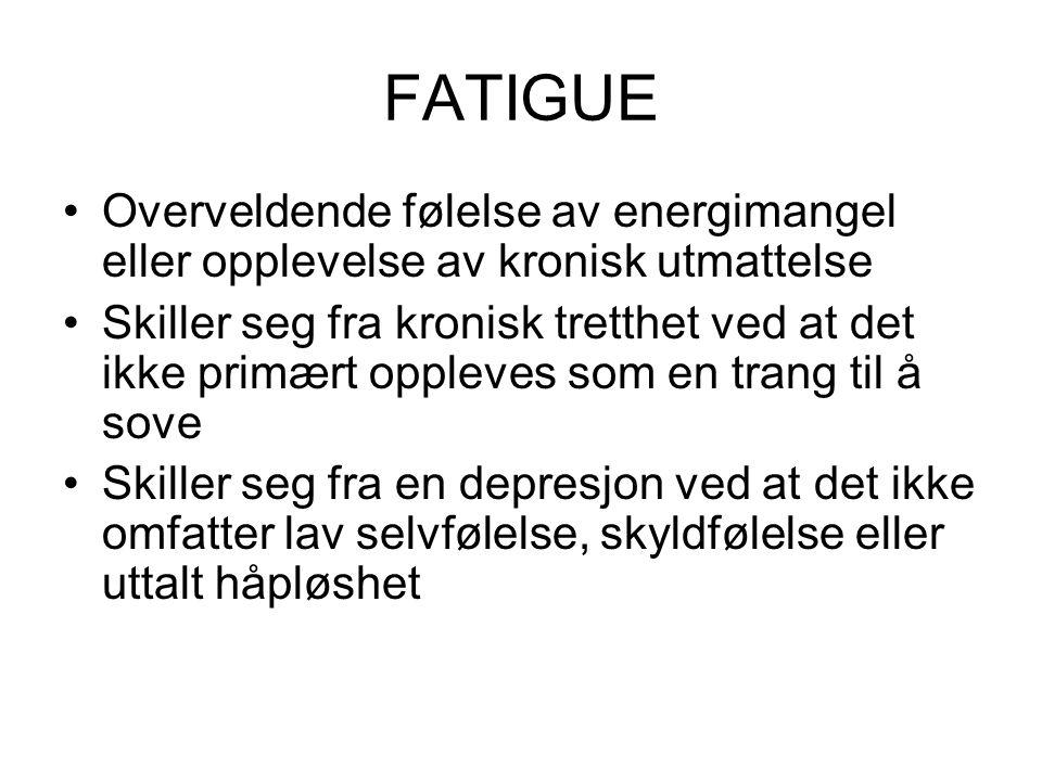 FATIGUE •Overveldende følelse av energimangel eller opplevelse av kronisk utmattelse •Skiller seg fra kronisk tretthet ved at det ikke primært oppleves som en trang til å sove •Skiller seg fra en depresjon ved at det ikke omfatter lav selvfølelse, skyldfølelse eller uttalt håpløshet