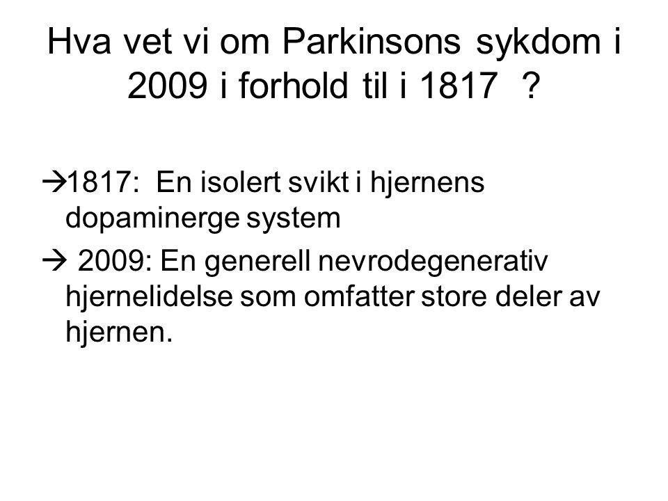 Hva vet vi om Parkinsons sykdom i 2009 i forhold til i 1817 ?  1817: En isolert svikt i hjernens dopaminerge system  2009: En generell nevrodegenera