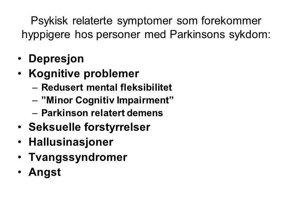 Psykisk relaterte symptomer som forekommer hyppigere hos personer med Parkinsons sykdom: •Depresjon •Kognitive problemer –Redusert mental fleksibilitet – Minor Cognitiv Impairment –Parkinson relatert demens •Seksuelle forstyrrelser •Hallusinasjoner •Tvangssyndromer •Angst