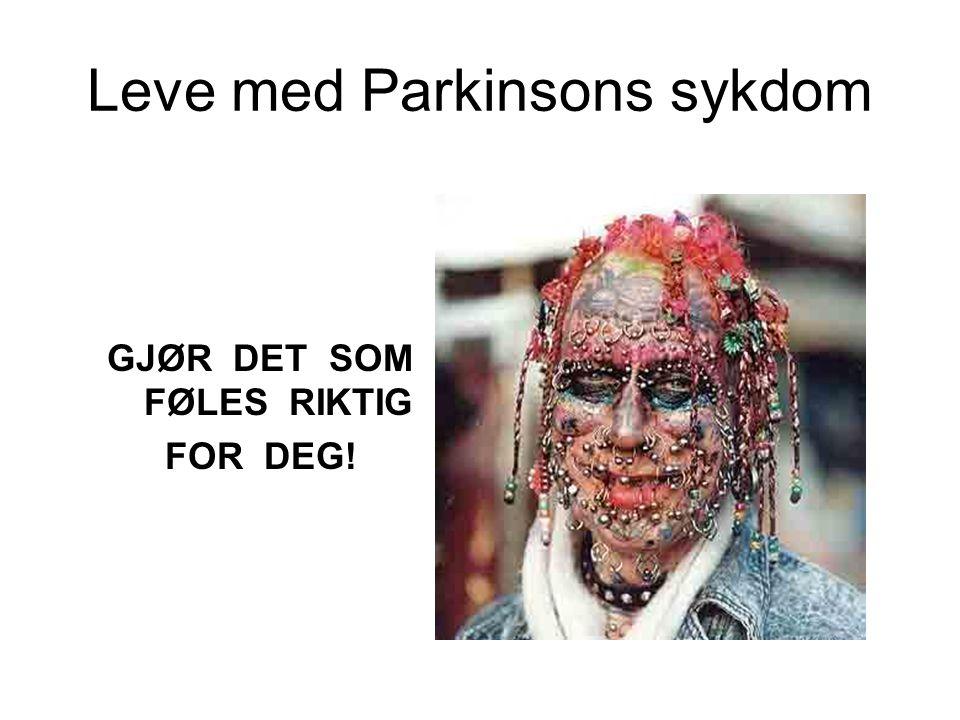 Leve med Parkinsons sykdom GJØR DET SOM FØLES RIKTIG FOR DEG!