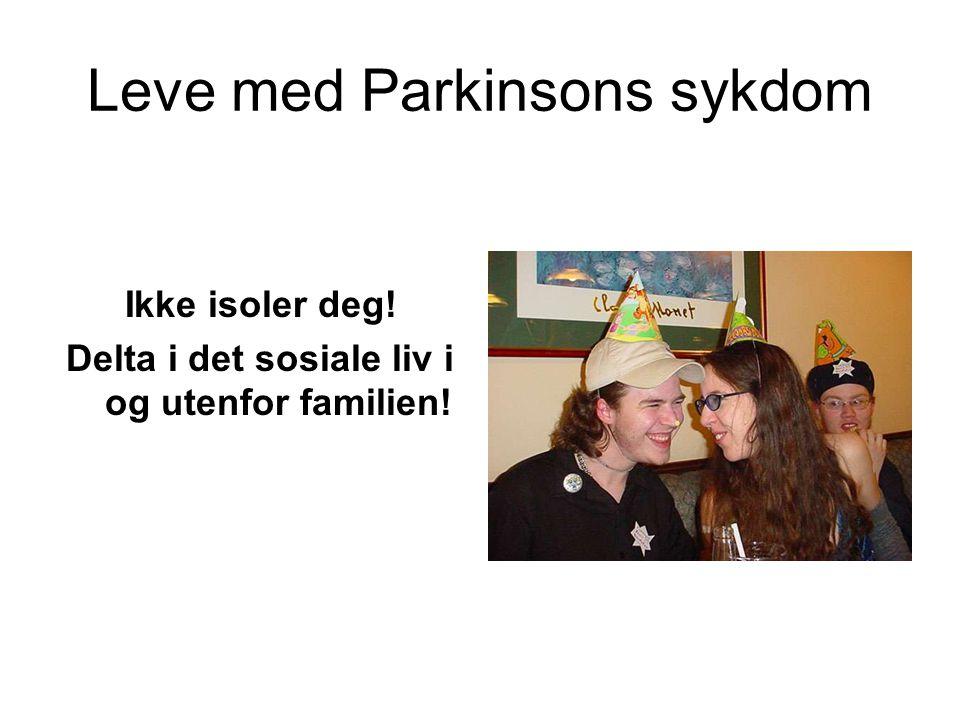 Leve med Parkinsons sykdom Ikke isoler deg! Delta i det sosiale liv i og utenfor familien!