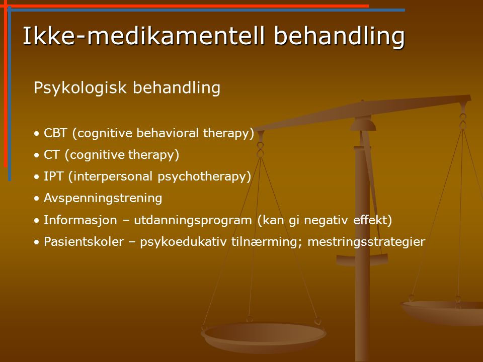 Ikke-medikamentell behandling Psykologisk behandling • CBT (cognitive behavioral therapy) • CT (cognitive therapy) • IPT (interpersonal psychotherapy)