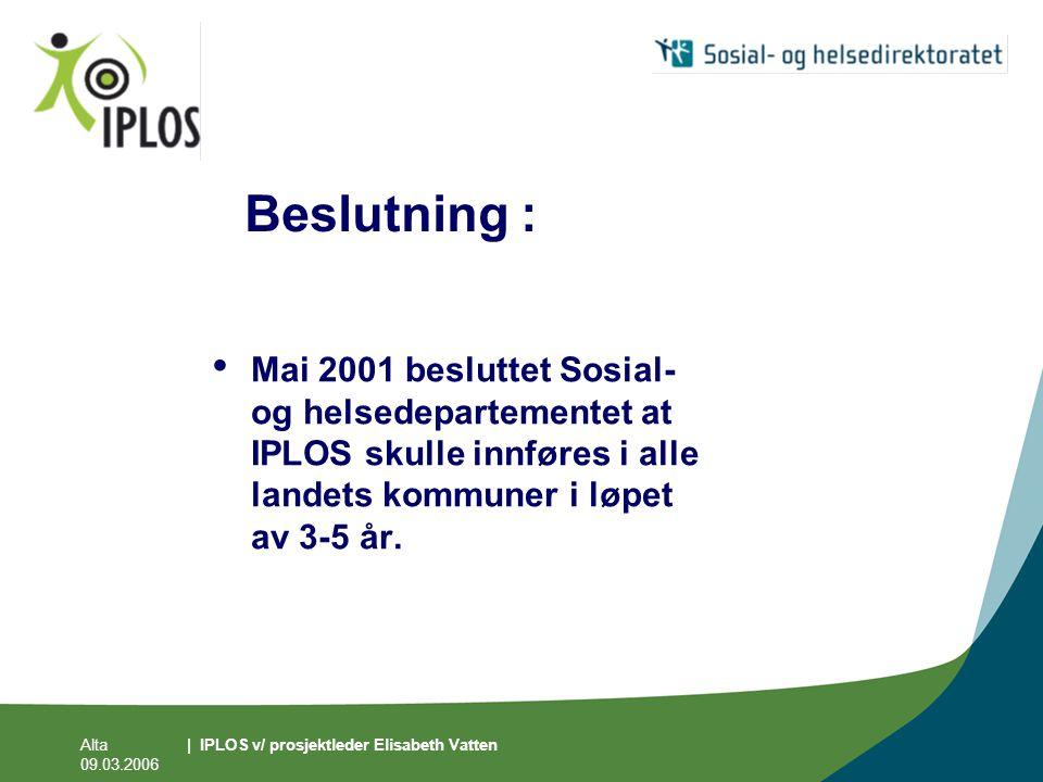 Alta 09.03.2006 | IPLOS v/ prosjektleder Elisabeth Vatten Beslutning : • Mai 2001 besluttet Sosial- og helsedepartementet at IPLOS skulle innføres i a