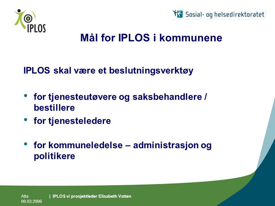 Alta 09.03.2006 | IPLOS v/ prosjektleder Elisabeth Vatten Mål for IPLOS i kommunene IPLOS skal være et beslutningsverktøy • for tjenesteutøvere og sak