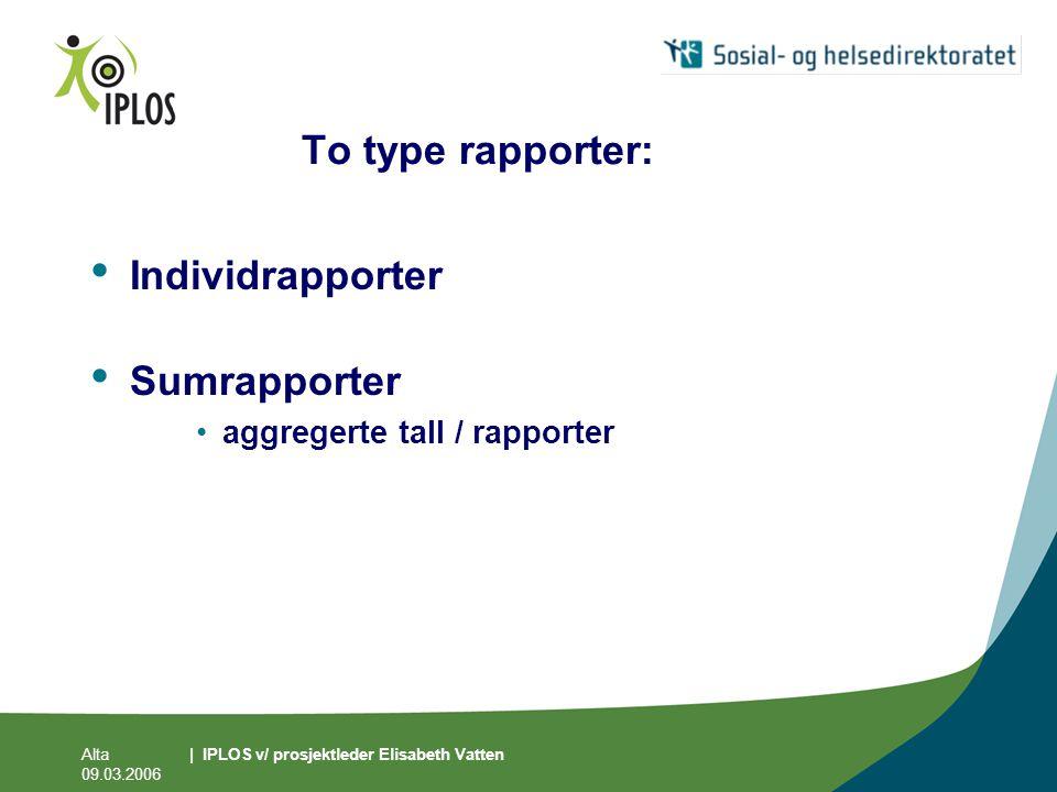Alta 09.03.2006 | IPLOS v/ prosjektleder Elisabeth Vatten To type rapporter: • Individrapporter • Sumrapporter •aggregerte tall / rapporter