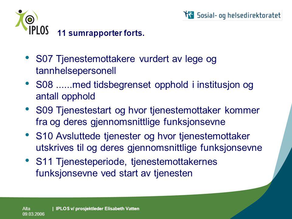 Alta 09.03.2006 | IPLOS v/ prosjektleder Elisabeth Vatten 11 sumrapporter forts. • S07 Tjenestemottakere vurdert av lege og tannhelsepersonell • S08..