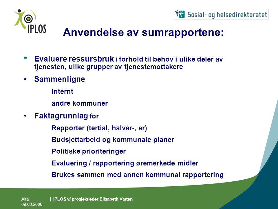 Alta 09.03.2006 | IPLOS v/ prosjektleder Elisabeth Vatten Anvendelse av sumrapportene: • Evaluere ressursbruk i forhold til behov i ulike deler av tje